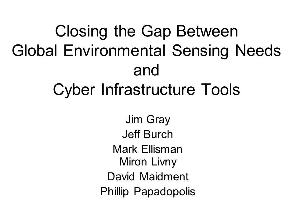 Closing the Gap Between Global Environmental Sensing Needs and Cyber Infrastructure Tools Jim Gray Jeff Burch Mark Ellisman Miron Livny David Maidment Phillip Papadopolis