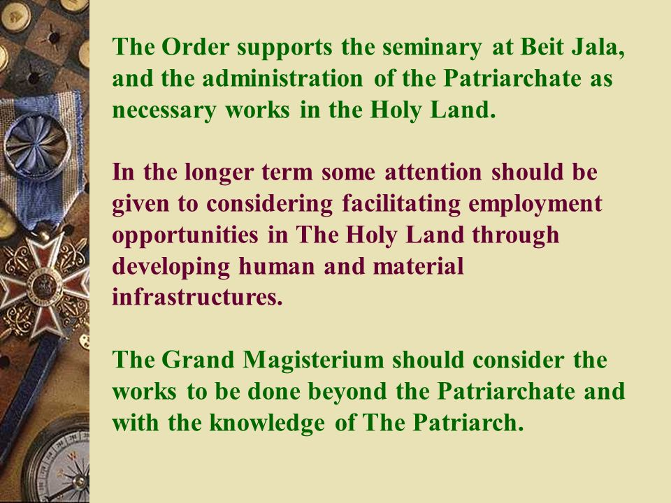 The Order supports the seminary at Beit Jala, and the administration of the Patriarchate as necessary works in the Holy Land.