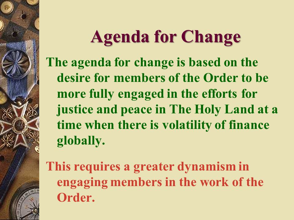 Agenda for Change The agenda for change is based on the desire for members of the Order to be more fully engaged in the efforts for justice and peace in The Holy Land at a time when there is volatility of finance globally.