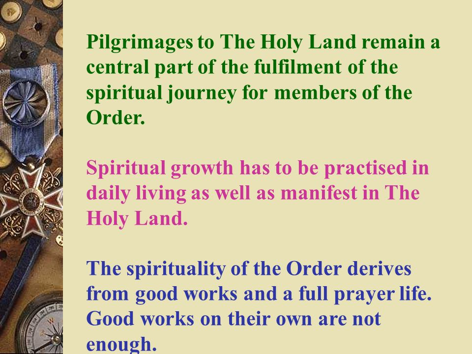 Pilgrimages to The Holy Land remain a central part of the fulfilment of the spiritual journey for members of the Order. Spiritual growth has to be pra