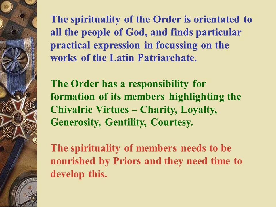 The spirituality of the Order is orientated to all the people of God, and finds particular practical expression in focussing on the works of the Latin Patriarchate.