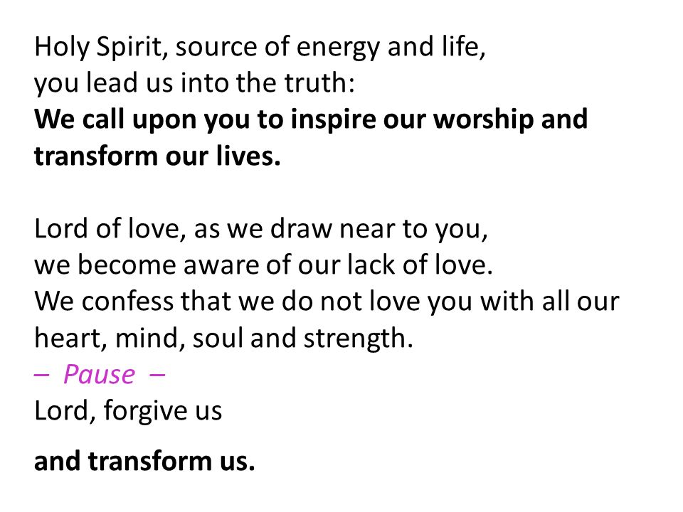 Holy Spirit, source of energy and life, you lead us into the truth: We call upon you to inspire our worship and transform our lives. Lord of love, as