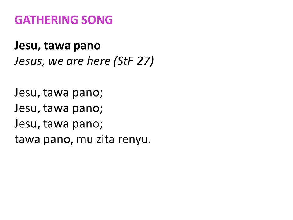 GATHERING SONG Jesu, tawa pano Jesus, we are here (StF 27) Jesu, tawa pano; tawa pano, mu zita renyu.