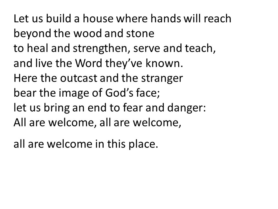Let us build a house where hands will reach beyond the wood and stone to heal and strengthen, serve and teach, and live the Word theyve known. Here th
