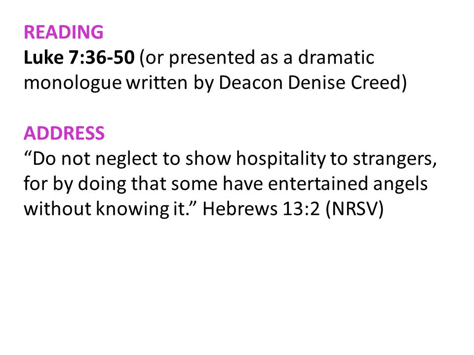 READING Luke 7:36-50 (or presented as a dramatic monologue written by Deacon Denise Creed) ADDRESS Do not neglect to show hospitality to strangers, fo
