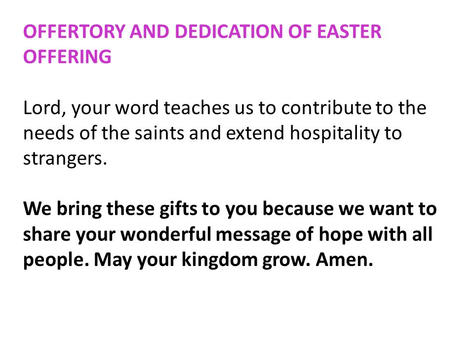 OFFERTORY AND DEDICATION OF EASTER OFFERING Lord, your word teaches us to contribute to the needs of the saints and extend hospitality to strangers. W