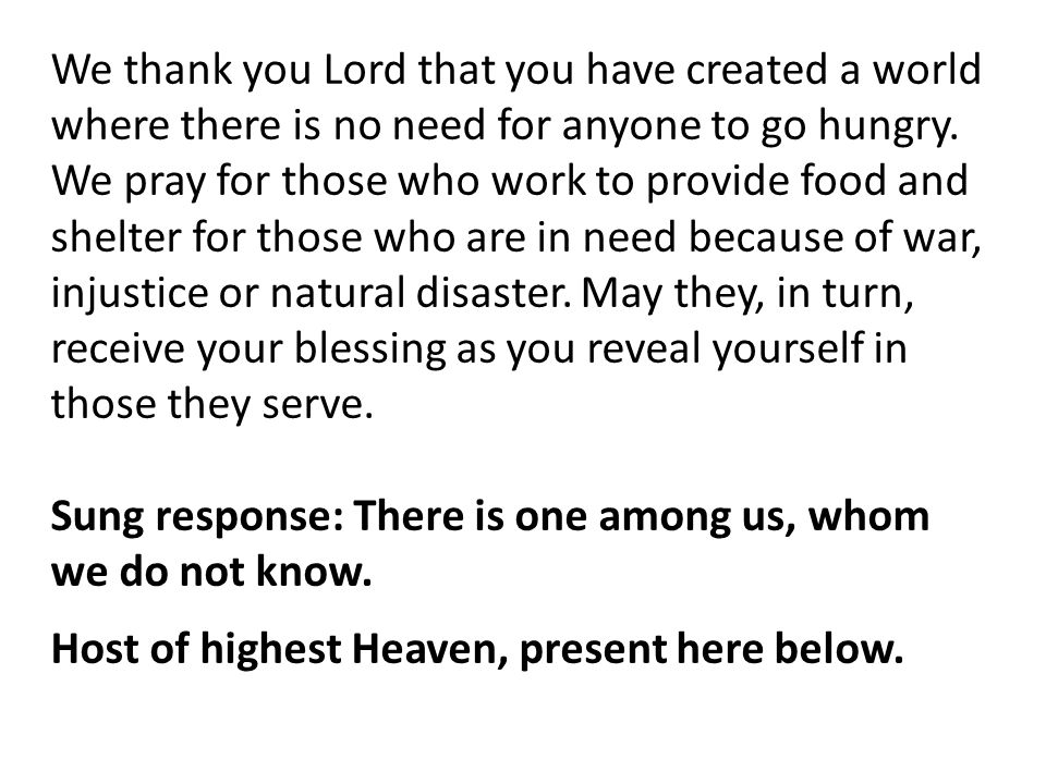 We thank you Lord that you have created a world where there is no need for anyone to go hungry. We pray for those who work to provide food and shelter