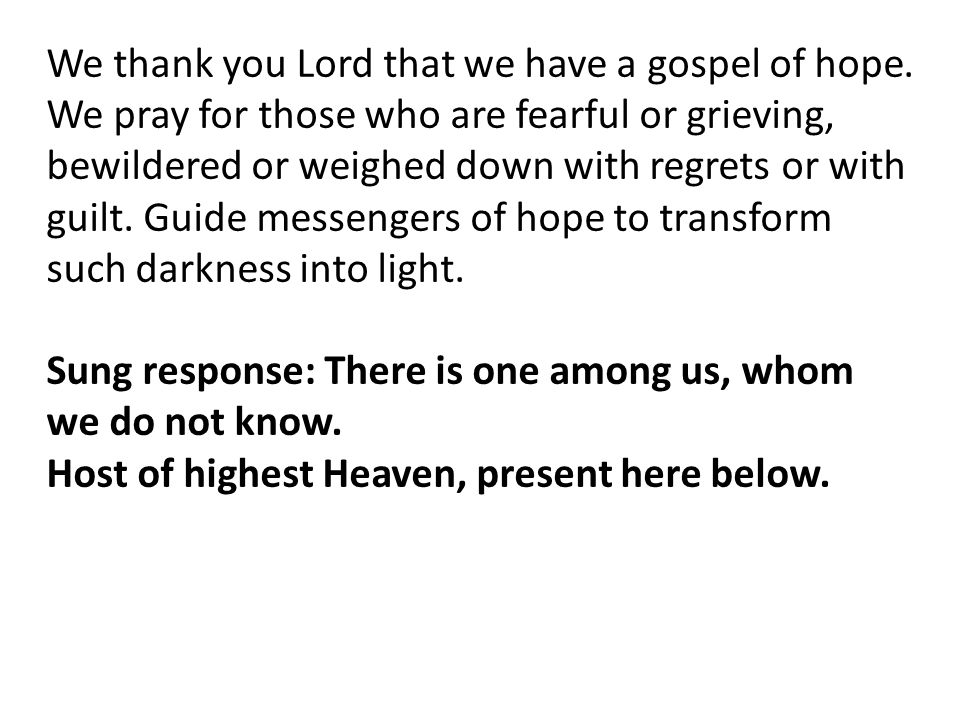 We thank you Lord that we have a gospel of hope. We pray for those who are fearful or grieving, bewildered or weighed down with regrets or with guilt.