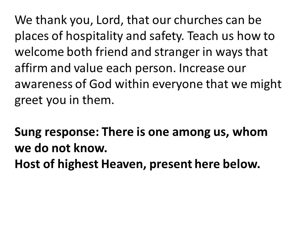 We thank you, Lord, that our churches can be places of hospitality and safety. Teach us how to welcome both friend and stranger in ways that affirm an