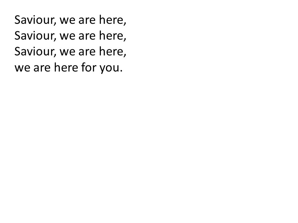 Saviour, we are here, we are here for you.