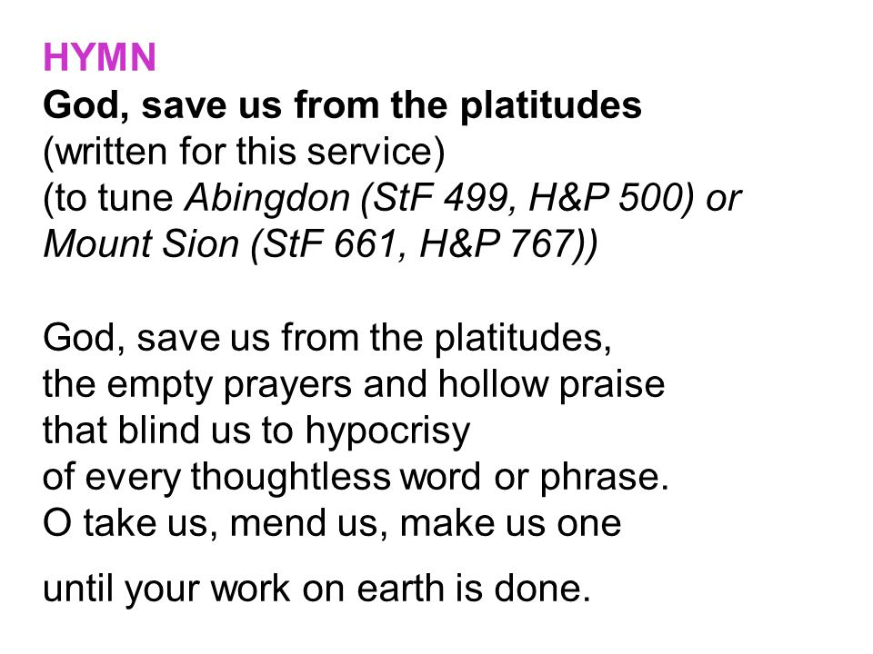 HYMN God, save us from the platitudes (written for this service) (to tune Abingdon (StF 499, H&P 500) or Mount Sion (StF 661, H&P 767)) God, save us f