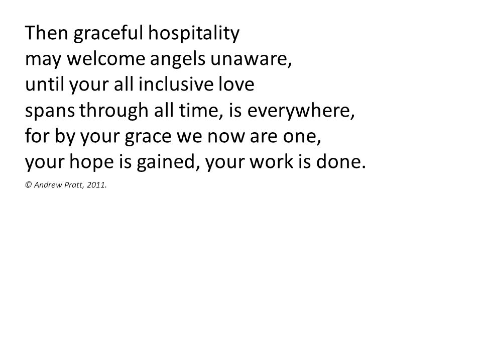 Then graceful hospitality may welcome angels unaware, until your all inclusive love spans through all time, is everywhere, for by your grace we now ar