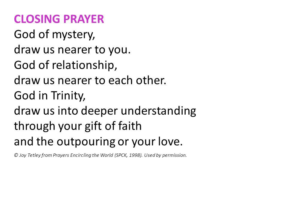 CLOSING PRAYER God of mystery, draw us nearer to you. God of relationship, draw us nearer to each other. God in Trinity, draw us into deeper understan