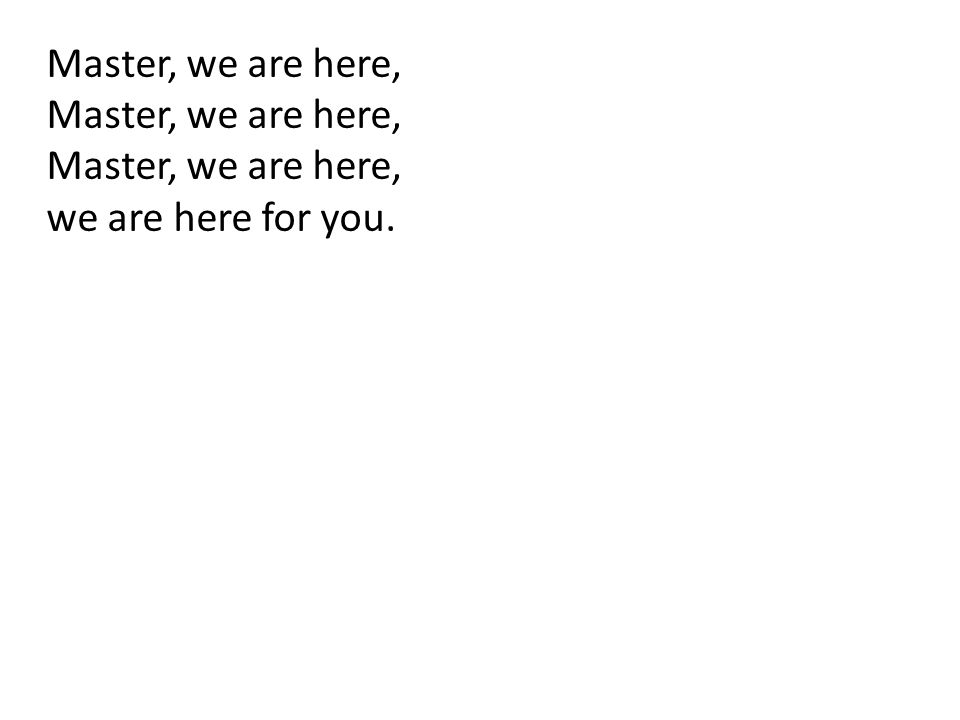 Master, we are here, we are here for you.