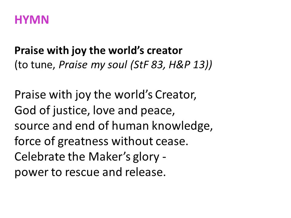 HYMN Praise with joy the worlds creator (to tune, Praise my soul (StF 83, H&P 13)) Praise with joy the worlds Creator, God of justice, love and peace,