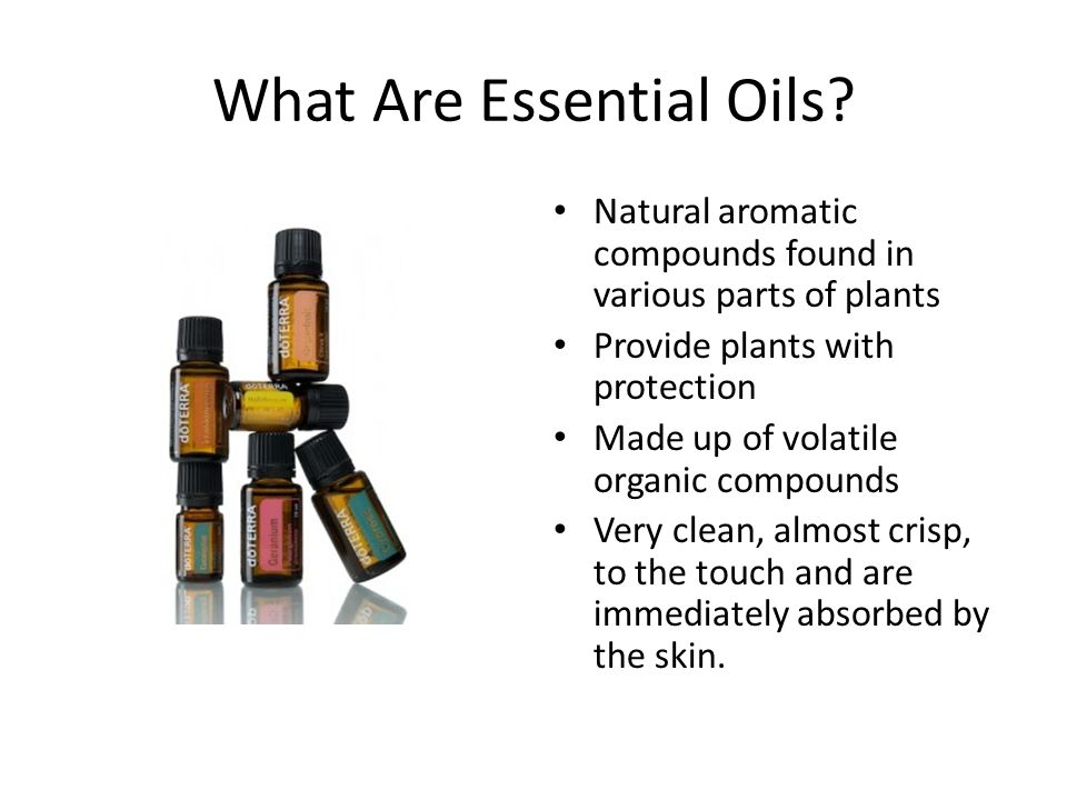What Are Essential Oils? Natural aromatic compounds found in various parts of plants Provide plants with protection Made up of volatile organic compou