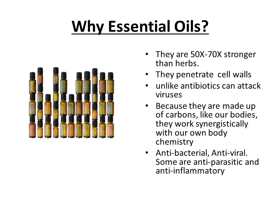 Why Essential Oils? They are 50X-70X stronger than herbs. They penetrate cell walls unlike antibiotics can attack viruses Because they are made up of