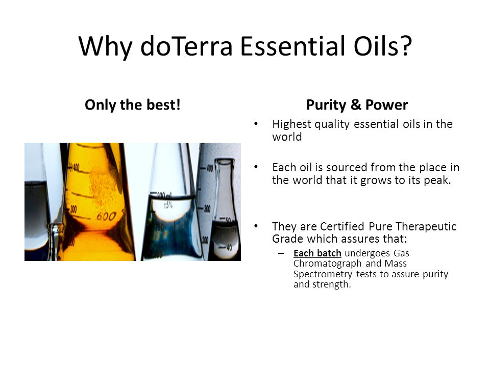 Why doTerra Essential Oils? Only the best!Purity & Power Highest quality essential oils in the world Each oil is sourced from the place in the world t