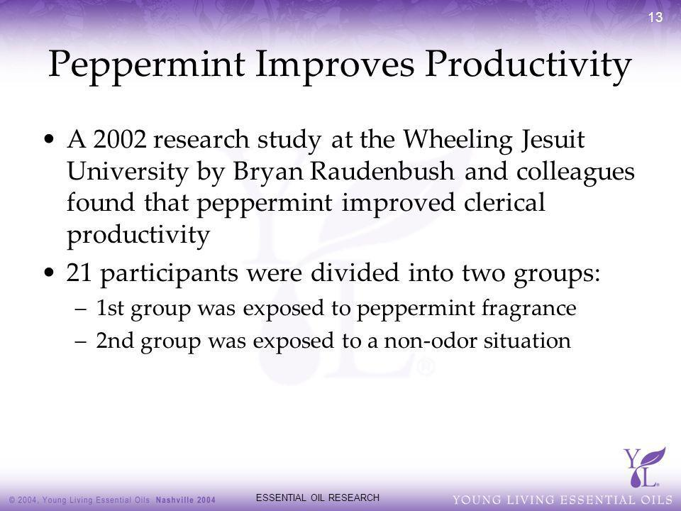 ESSENTIAL OIL RESEARCH 13 Peppermint Improves Productivity A 2002 research study at the Wheeling Jesuit University by Bryan Raudenbush and colleagues