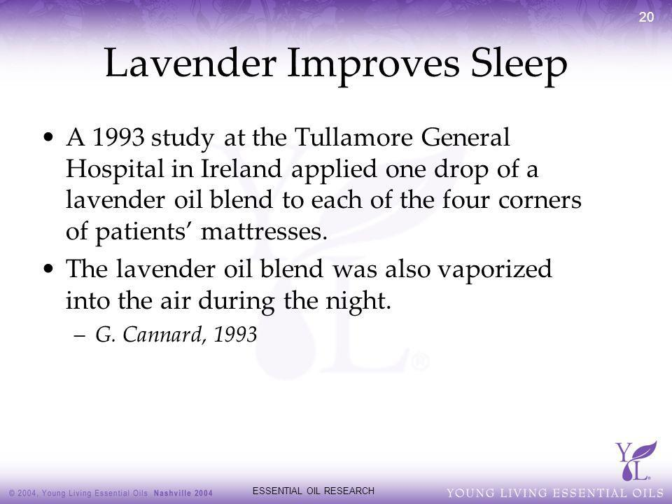 ESSENTIAL OIL RESEARCH 20 Lavender Improves Sleep A 1993 study at the Tullamore General Hospital in Ireland applied one drop of a lavender oil blend t