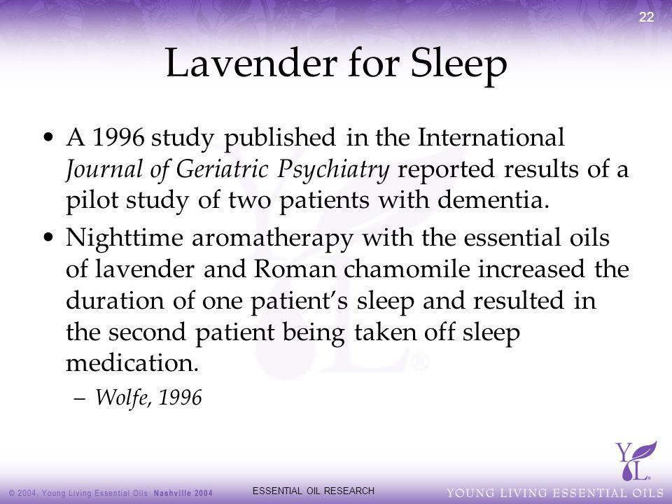 ESSENTIAL OIL RESEARCH 22 Lavender for Sleep A 1996 study published in the International Journal of Geriatric Psychiatry reported results of a pilot s