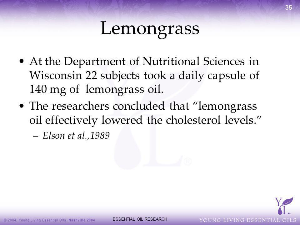 ESSENTIAL OIL RESEARCH 35 Lemongrass At the Department of Nutritional Sciences in Wisconsin 22 subjects took a daily capsule of 140 mg of lemongrass o
