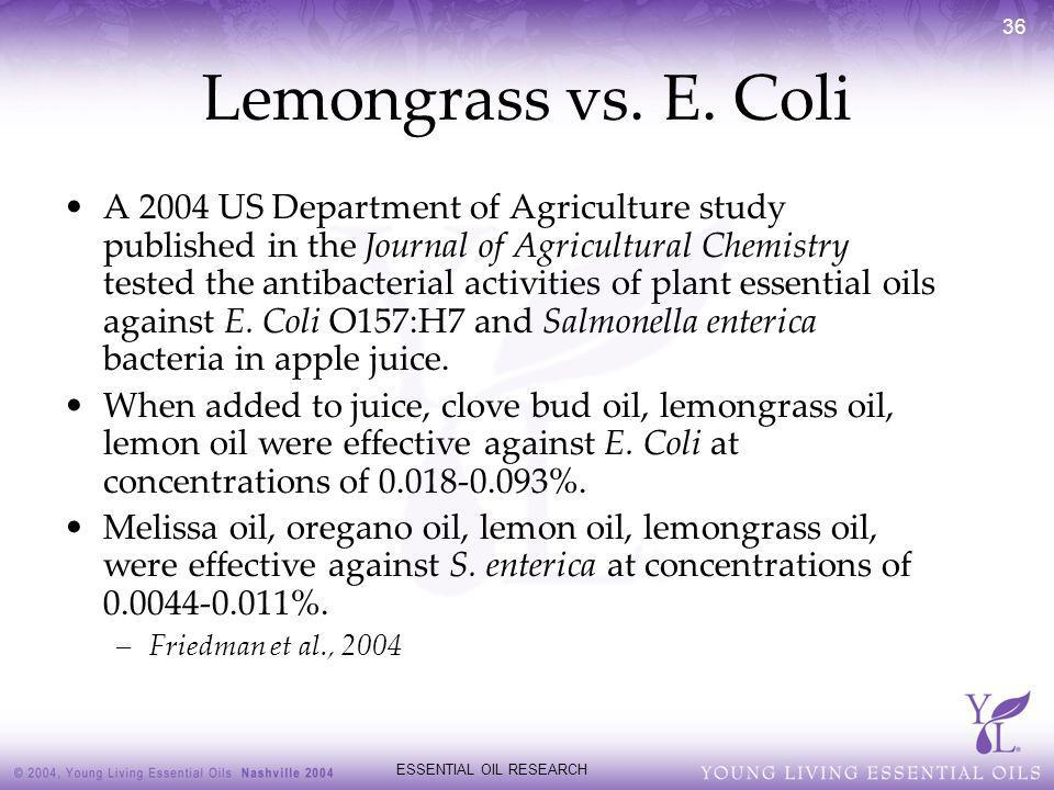 ESSENTIAL OIL RESEARCH 36 Lemongrass vs. E. Coli A 2004 US Department of Agriculture study published in the Journal of Agricultural Chemistry tested t