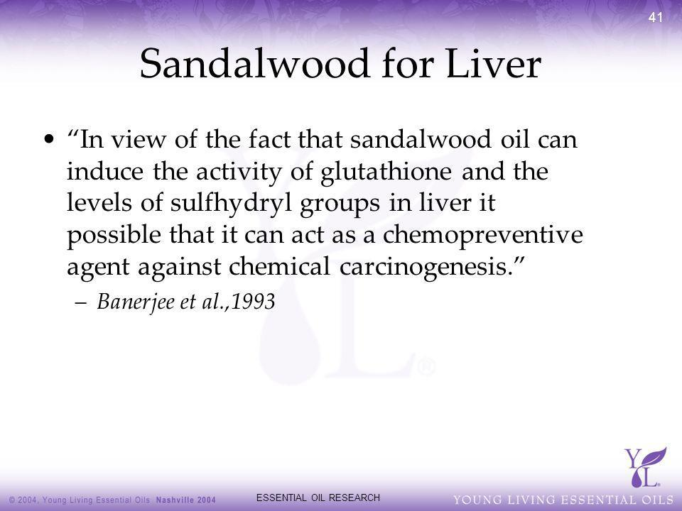 ESSENTIAL OIL RESEARCH 41 Sandalwood for Liver In view of the fact that sandalwood oil can induce the activity of glutathione and the levels of sulfhy