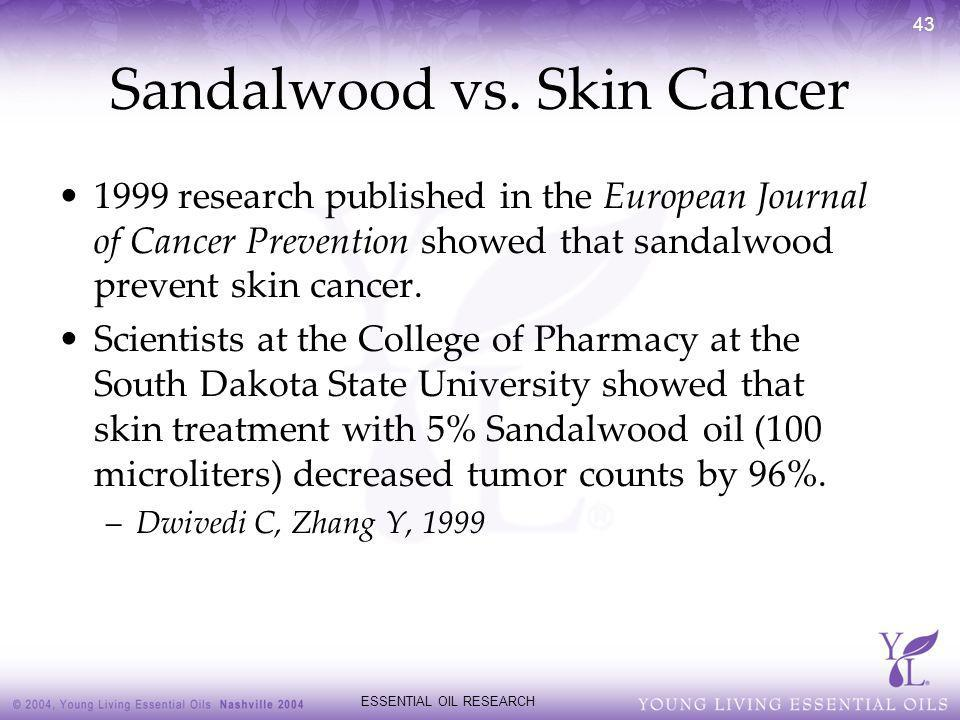 ESSENTIAL OIL RESEARCH 43 Sandalwood vs. Skin Cancer 1999 research published in the European Journal of Cancer Prevention showed that sandalwood preve