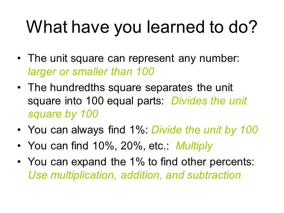 What have you learned to do? The unit square can represent any number: larger or smaller than 100 The hundredths square separates the unit square into