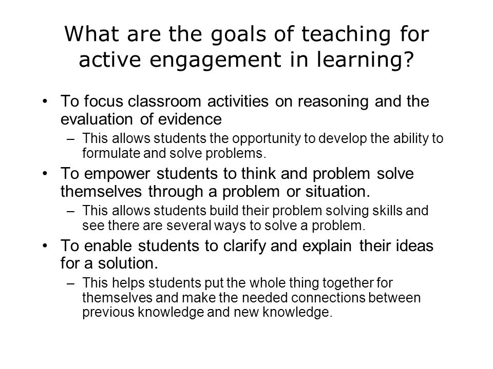 What are the goals of teaching for active engagement in learning? To focus classroom activities on reasoning and the evaluation of evidence –This allo