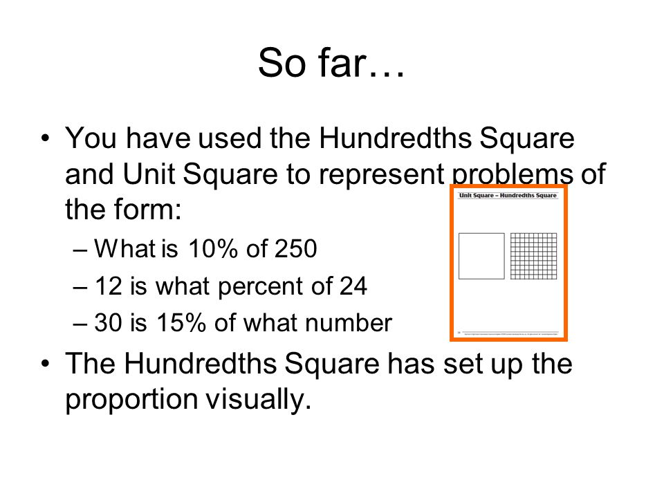 So far… You have used the Hundredths Square and Unit Square to represent problems of the form: –What is 10% of 250 –12 is what percent of 24 –30 is 15
