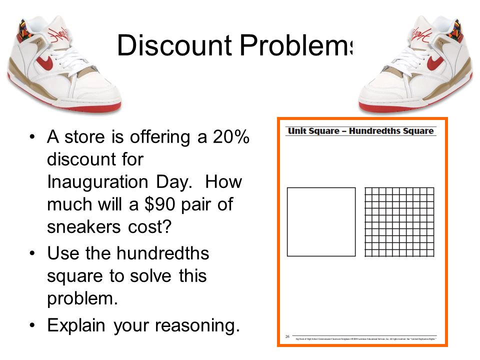 Discount Problems A store is offering a 20% discount for Inauguration Day. How much will a $90 pair of sneakers cost? Use the hundredths square to sol
