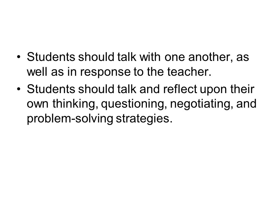 Students should talk with one another, as well as in response to the teacher. Students should talk and reflect upon their own thinking, questioning, n