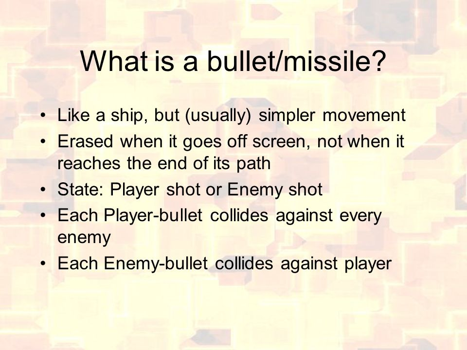 What is a bullet/missile? Like a ship, but (usually) simpler movement Erased when it goes off screen, not when it reaches the end of its path State: P