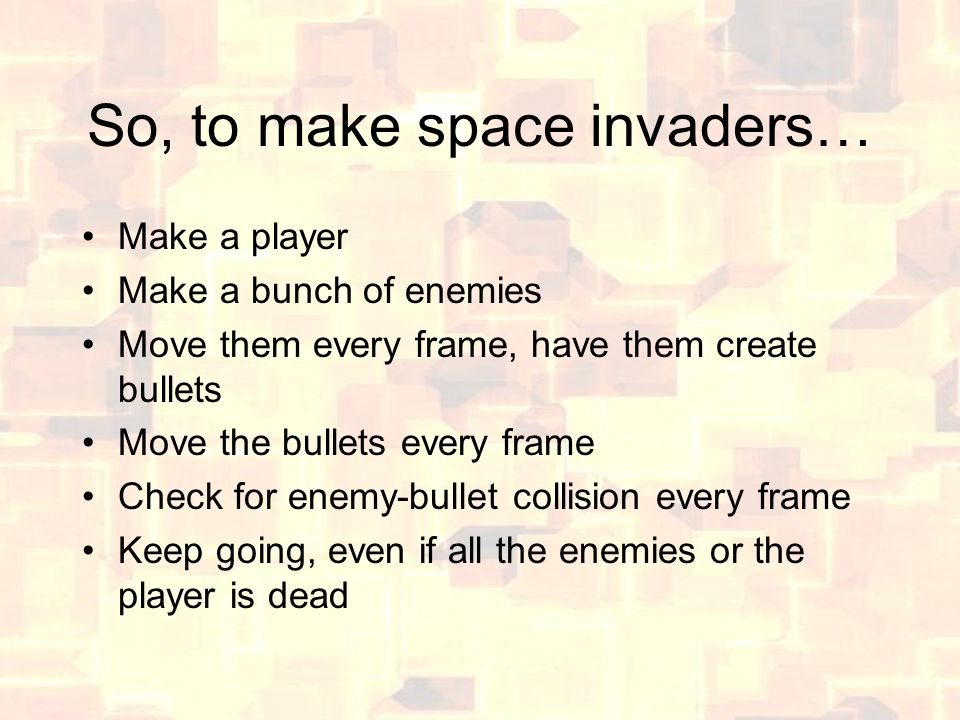So, to make space invaders… Make a player Make a bunch of enemies Move them every frame, have them create bullets Move the bullets every frame Check for enemy-bullet collision every frame Keep going, even if all the enemies or the player is dead