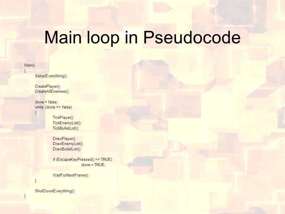 Main loop in Pseudocode Main() { SetupEverything(); CreatePlayer(); CreateAllEnemies(); done = false; while (done == false) { TickPlayer(); TickEnemyList(); TickBulletList(); DrawPlayer(); DrawEnemyList(); DrawBulletList(); if (EscapeKeyPressed() == TRUE) done = TRUE; WaitForNextFrame(); } ShutDownEverything(); }