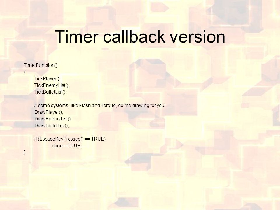 Timer callback version TimerFunction() { TickPlayer(); TickEnemyList(); TickBulletList(); // some systems, like Flash and Torque, do the drawing for you DrawPlayer(); DrawEnemyList(); DrawBulletList(); if (EscapeKeyPressed() == TRUE) done = TRUE; }