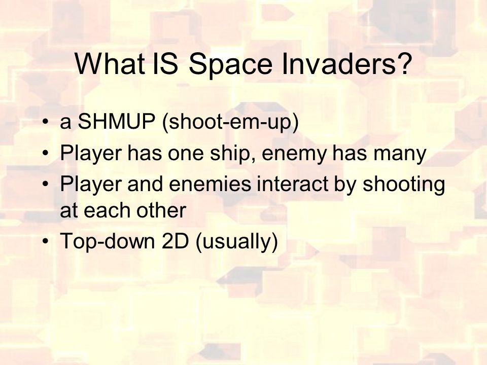 What IS Space Invaders? a SHMUP (shoot-em-up) Player has one ship, enemy has many Player and enemies interact by shooting at each other Top-down 2D (u