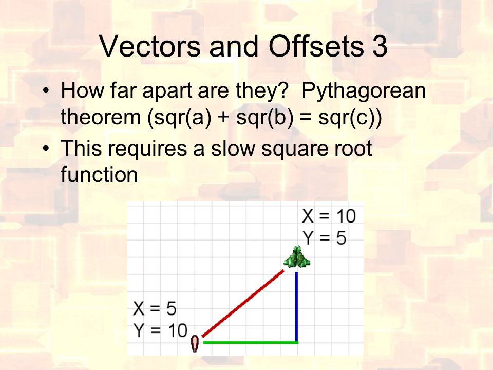 Vectors and Offsets 3 How far apart are they? Pythagorean theorem (sqr(a) + sqr(b) = sqr(c)) This requires a slow square root function