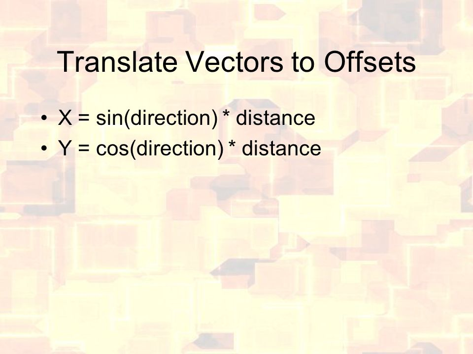 Translate Vectors to Offsets X = sin(direction) * distance Y = cos(direction) * distance