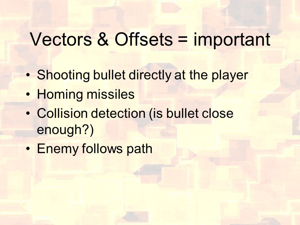 Vectors & Offsets = important Shooting bullet directly at the player Homing missiles Collision detection (is bullet close enough?) Enemy follows path