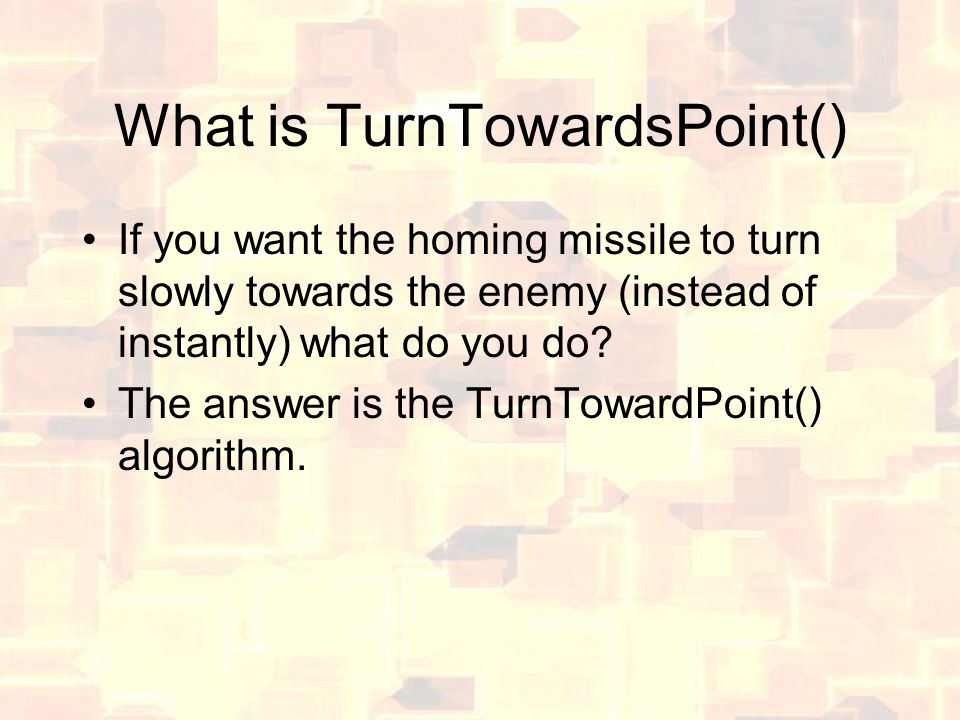 What is TurnTowardsPoint() If you want the homing missile to turn slowly towards the enemy (instead of instantly) what do you do? The answer is the Tu