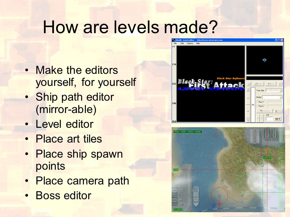 How are levels made? Make the editors yourself, for yourself Ship path editor (mirror-able) Level editor Place art tiles Place ship spawn points Place
