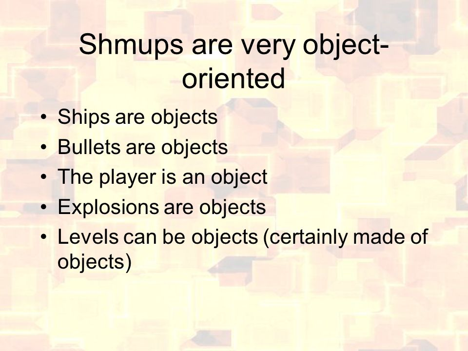 Shmups are very object- oriented Ships are objects Bullets are objects The player is an object Explosions are objects Levels can be objects (certainly made of objects)