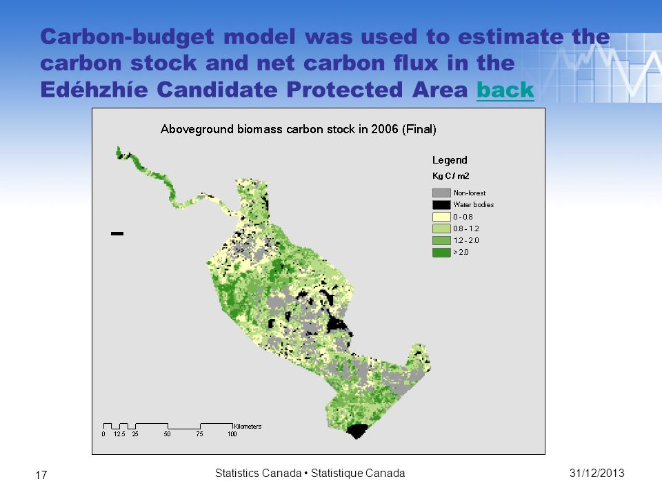Carbon-budget model was used to estimate the carbon stock and net carbon flux in the Edéhzhíe Candidate Protected Area backback 31/12/2013 Statistics Canada Statistique Canada 17