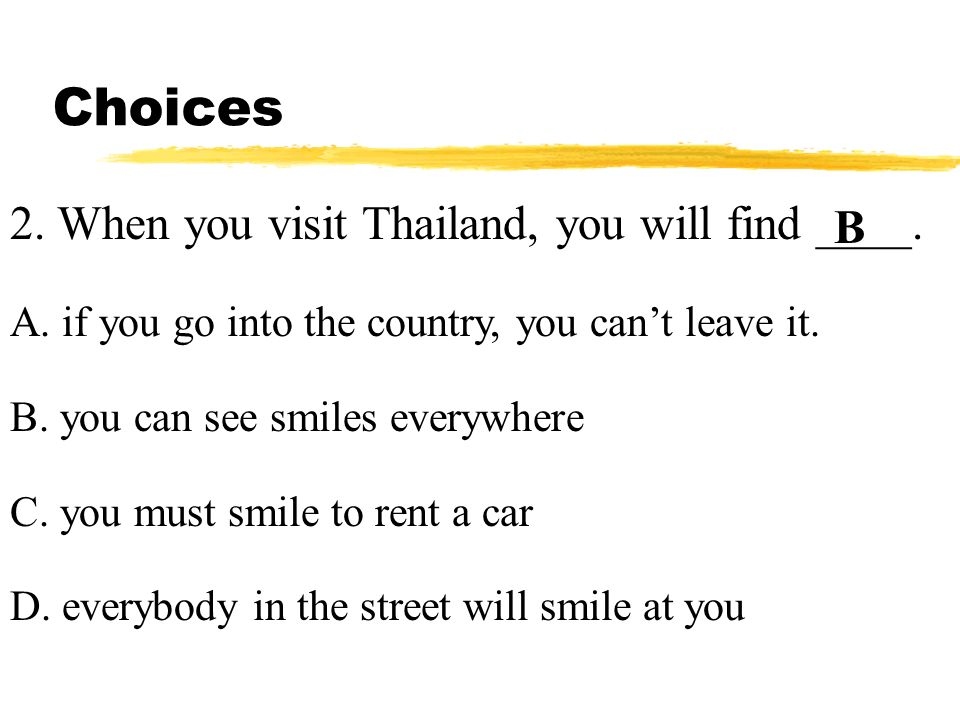 Choices 2. When you visit Thailand, you will find ____. A. if you go into the country, you cant leave it. B. you can see smiles everywhere C. you must