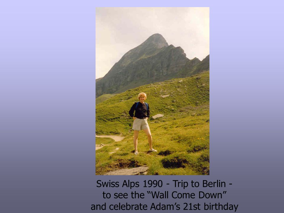 Swiss Alps 1990 - Trip to Berlin - to see the Wall Come Down and celebrate Adams 21st birthday