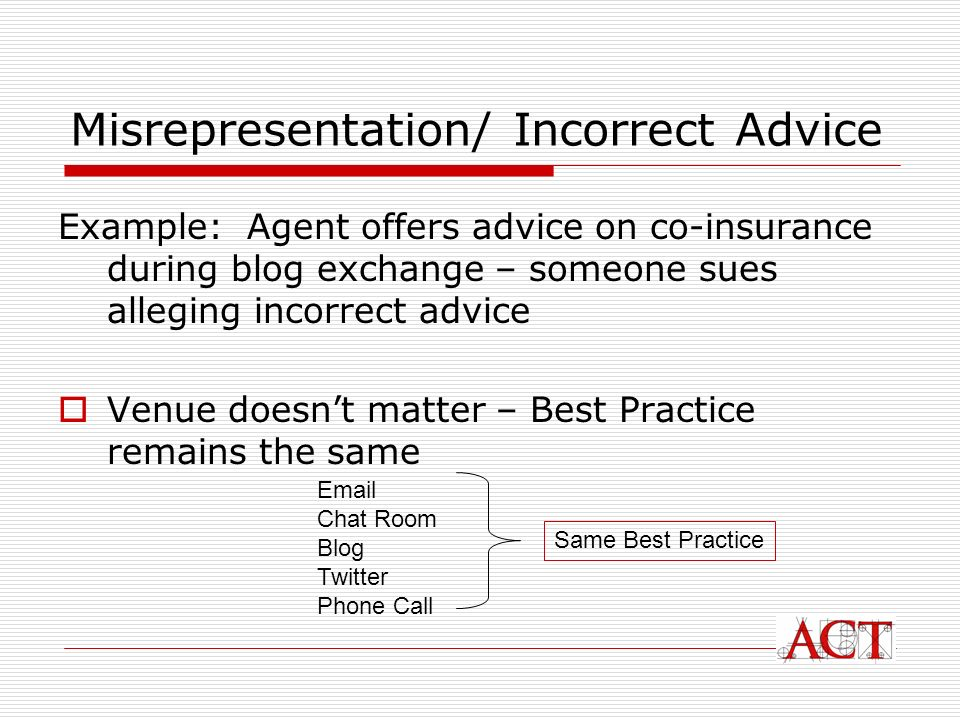Misrepresentation/ Incorrect Advice Example: Agent offers advice on co-insurance during blog exchange – someone sues alleging incorrect advice Venue doesnt matter – Best Practice remains the same Email Chat Room Blog Twitter Phone Call Same Best Practice