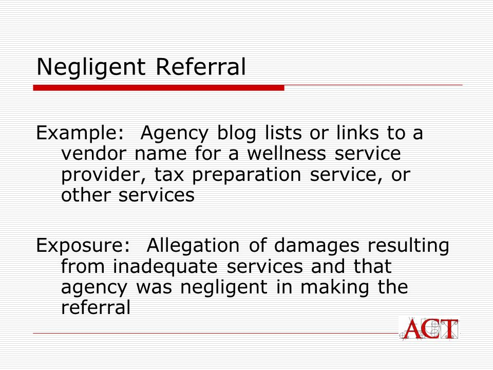 Negligent Referral Example: Agency blog lists or links to a vendor name for a wellness service provider, tax preparation service, or other services Exposure: Allegation of damages resulting from inadequate services and that agency was negligent in making the referral